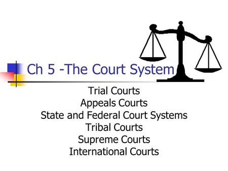 Ch 5 -The Court System Trial Courts Appeals Courts State and Federal Court Systems Tribal Courts Supreme Courts International Courts.