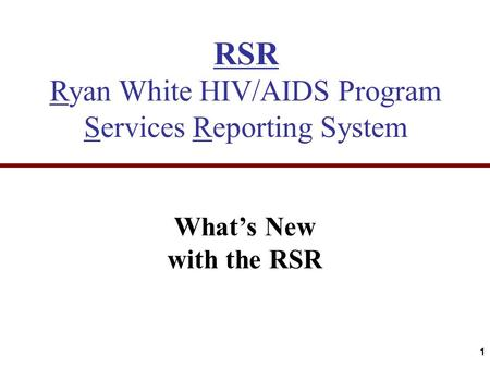 RSR Ryan White HIV/AIDS Program Services Reporting System What's New with the RSR 1.