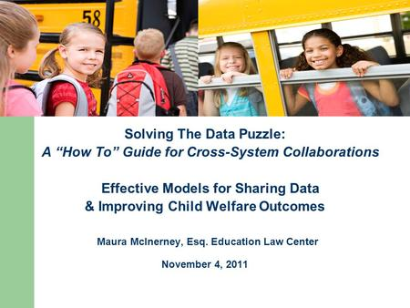 "Solving The Data Puzzle: A ""How To"" Guide for Cross-System Collaborations Effective Models for Sharing Data & Improving Child Welfare Outcomes Maura McInerney,"