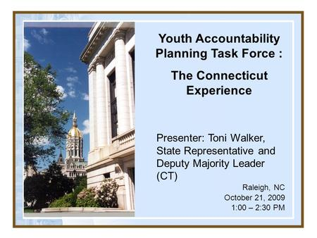 Youth Accountability Planning Task Force : The Connecticut Experience Presenter: Toni Walker, State Representative and Deputy Majority Leader (CT) Raleigh,