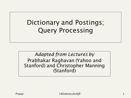 PrasadL4DictonaryAndQP1 Dictionary and Postings; Query Processing Adapted from Lectures by Prabhakar Raghavan (Yahoo and Stanford) and Christopher Manning.