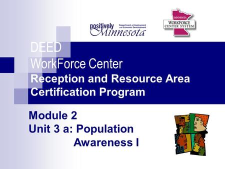 Module 2 Unit 3 a: Population Awareness I DEED WorkForce Center Reception and Resource Area Certification Program.