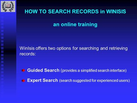 HOW TO SEARCH RECORDS in WINISIS an online training WinIsis offers two options for searching and retrieving records: Guided Search ( provides a simplified.