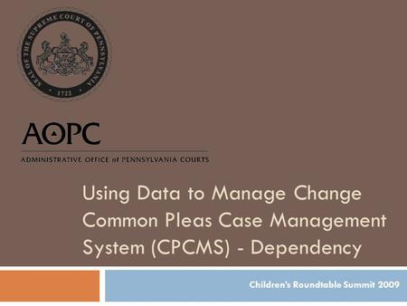 Using Data to Manage Change Common Pleas Case Management System (CPCMS) - Dependency Children's Roundtable Summit 2009.