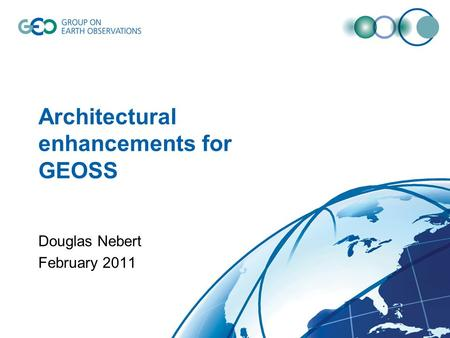 Architectural enhancements for GEOSS Douglas Nebert February 2011.