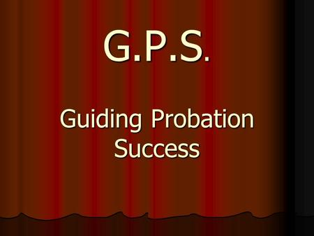 G.P.S. Guiding Probation Success. What is success? Our definition of success Our definition of success What do you want from probation supervision? What.