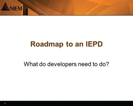 1 1 Roadmap to an IEPD What do developers need to do?