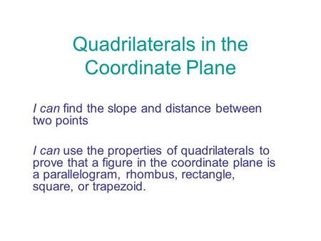 Quadrilaterals in the Coordinate Plane I can find the slope and distance between two points I can use the properties of quadrilaterals to prove that a.