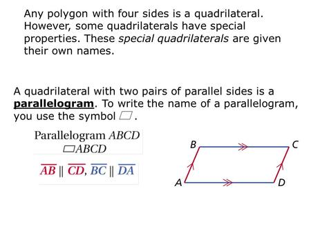 A quadrilateral with two pairs of parallel sides is a parallelogram. To write the name of a parallelogram, you use the symbol. Any polygon with four sides.
