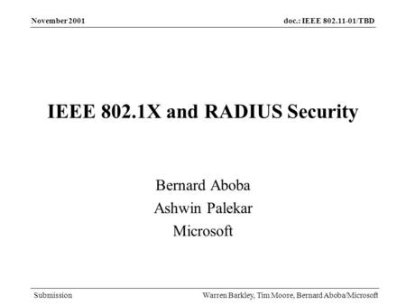 Doc.: IEEE 802.11-01/TBD Submission November 2001 Warren Barkley, Tim Moore, Bernard Aboba/Microsoft IEEE 802.1X and RADIUS Security Bernard Aboba Ashwin.