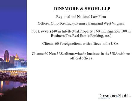 DINSMORE & SHOHL LLP Offices: Ohio, Kentucky, Pennsylvania and West Virginia 300 Lawyers (40 in Intellectual Property, 160 in Litigation, 100 in Business/Tax/Real.
