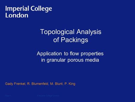 © Imperial College LondonPage 1 Topological Analysis of Packings Gady Frenkel, R. Blumenfeld, M. Blunt, P. King Application to flow properties in granular.