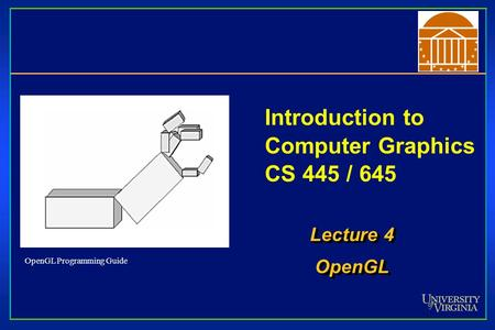 Introduction to Computer Graphics CS 445 / 645 Lecture 4 OpenGL OpenGL OpenGL Programming Guide.
