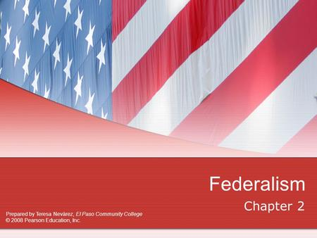 Federalism Chapter 2 Prepared by Teresa Nevárez, El Paso Community College © 2008 Pearson Education, Inc.