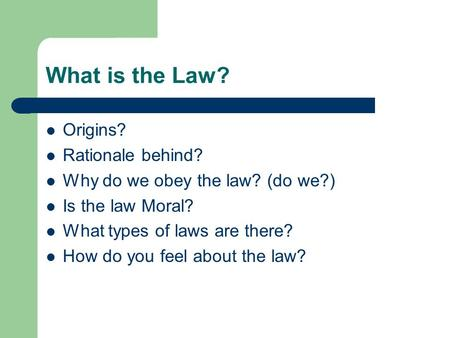 What is the Law? Origins? Rationale behind? Why do we obey the law? (do we?) Is the law Moral? What types of laws are there? How do you feel about the.