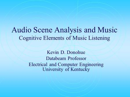 Audio Scene Analysis and Music Cognitive Elements of Music Listening Kevin D. Donohue Databeam Professor Electrical and Computer Engineering University.