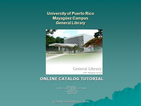 © 2004 General Library - RUM University of Puerto Rico Mayagüez Campus General Library ONLINE CATALOG TUTORIAL Prepared by: GLADYS E. LOPEZ Y NORMA I.