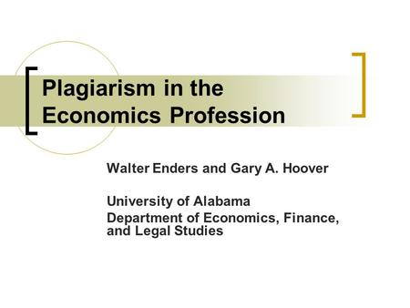 Plagiarism in the Economics Profession Walter Enders and Gary A. Hoover University of Alabama Department of Economics, Finance, and Legal Studies.
