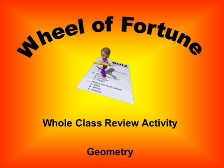 Whole Class Review Activity Geometry Directions: 1. Review questions have been written. 2. Click the Spin Button. 3. When the wheel stops, click to view.