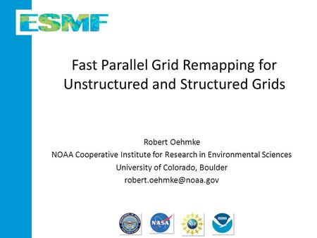 Fast Parallel Grid Remapping for Unstructured and Structured Grids Robert Oehmke NOAA Cooperative Institute for Research in Environmental Sciences University.