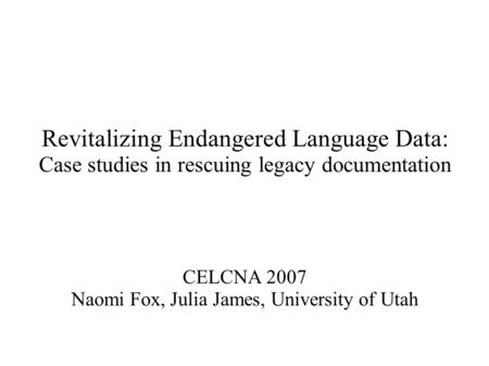 Revitalizing Endangered Language Data: Case studies in rescuing legacy documentation CELCNA 2007 Naomi Fox, Julia James, University of Utah.