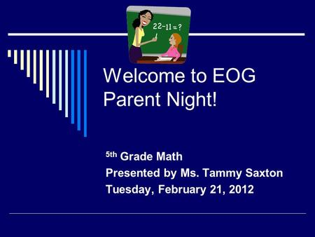 Welcome to EOG Parent Night! 5th Grade Math Presented by Ms. Tammy Saxton Tuesday, February 21, 2012.
