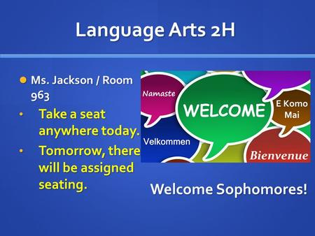 Language Arts 2H Ms. Jackson / Room 963 Ms. Jackson / Room 963 Take a seat anywhere today. Take a seat anywhere today. Tomorrow, there will be assigned.