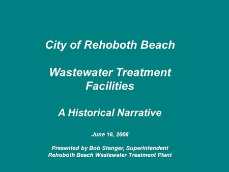 City of Rehoboth Beach Wastewater Treatment Facilities A Historical Narrative June 16, 2008 Presented by Bob Stenger, Superintendent Rehoboth Beach Wastewater.