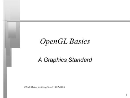 1 OpenGL Basics A Graphics Standard ©Mel Slater, Anthony Steed 1997-1999.