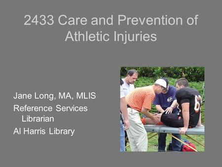 2433 Care and Prevention of Athletic Injuries Jane Long, MA, MLIS Reference Services Librarian Al Harris Library.