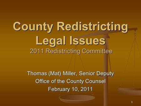 1 County Redistricting Legal Issues 2011 Redistricting Committee Thomas (Mat) Miller, Senior Deputy Office of the County Counsel February 10, 2011.