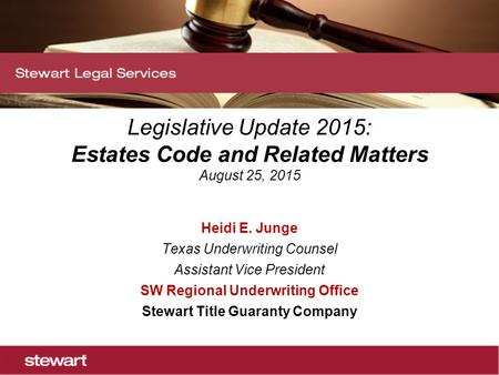 Legislative Update 2015: Estates Code and Related Matters August 25, 2015 Heidi E. Junge Texas Underwriting Counsel Assistant Vice President SW Regional.