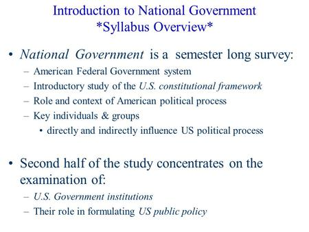 Introduction to National Government *Syllabus Overview* National Government is a semester long survey: –American Federal Government system –Introductory.