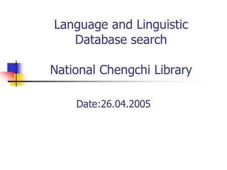 Language and Linguistic Database search National Chengchi Library Date:26.04.2005.