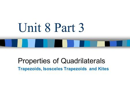 Unit 8 Part 3 Properties of Quadrilaterals Trapezoids, Isosceles Trapezoids and Kites.