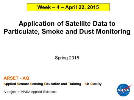 Application of Satellite Data to Particulate, Smoke and Dust Monitoring Spring 2015 ARSET - AQ Applied Remote Sensing Education and Training – Air Quality.