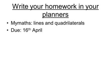 Write your homework in your planners Mymaths: lines and quadrilaterals Due: 16 th April.