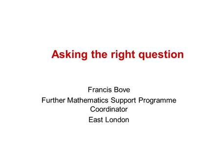 Asking the right question Francis Bove Further Mathematics Support Programme Coordinator East London.