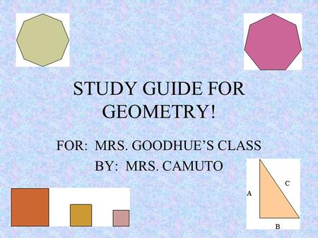 STUDY GUIDE FOR GEOMETRY! FOR: MRS. GOODHUE'S CLASS BY: MRS. CAMUTO.