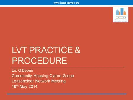 LVT PRACTICE & PROCEDURE Liz Gibbons Community Housing Cymru Group Leaseholder Network Meeting 19 th May 2014 www.lease-advice.org.