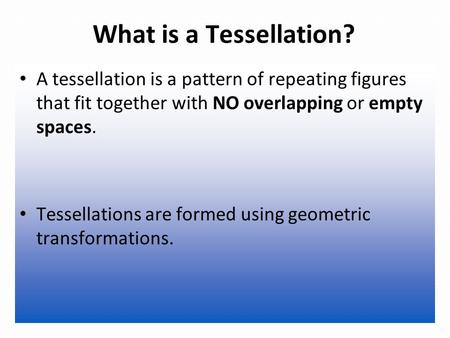 What is a Tessellation? A tessellation is a pattern of repeating figures that fit together with NO overlapping or empty spaces. Tessellations are formed.