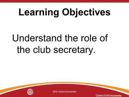 District 5340 Assembly 2015 District Assembly Learning Objectives Understand the role of the club secretary.