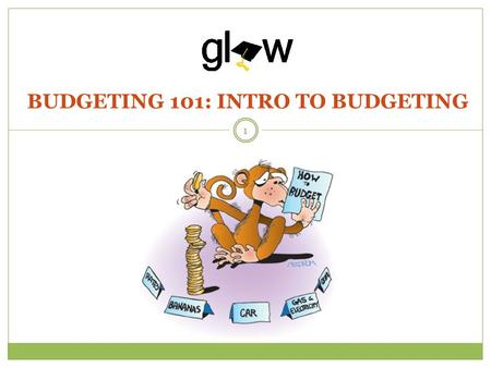 BUDGETING 101: INTRO TO BUDGETING 1. STUDENTS WILL UNDERSTAND THE PURPOSE OF BUDGETING AND WHAT SHOULD BE INCLUDED. STUDENTS WILL IDENTIFY AND DISTINGUISH.