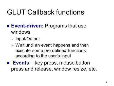 1 GLUT Callback functions Event-driven: Programs that use windows  Input/Output  Wait until an event happens and then execute some pre-defined functions.