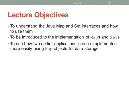 Lecture Objectives To understand the Java Map and Set interfaces and how to use them To be introduced to the implementation of Map s and Set s To see how.