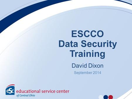 ESCCO Data Security Training David Dixon September 2014.
