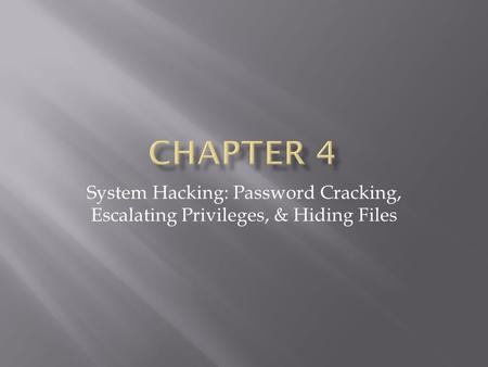 Chapter 4 System Hacking: Password Cracking, Escalating Privileges, & Hiding Files.