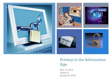+ Privacy in the Information Age Year 12, 2012 Lesson 3 January 31 2012.
