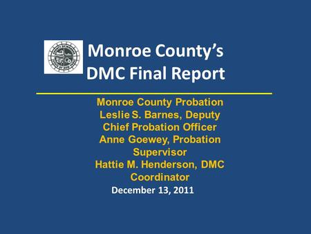 Monroe County's DMC Final Report December 13, 2011 Monroe County Probation Leslie S. Barnes, Deputy Chief Probation Officer Anne Goewey, Probation Supervisor.
