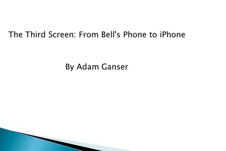 The Third Screen: From Bell's Phone to iPhone By Adam Ganser.